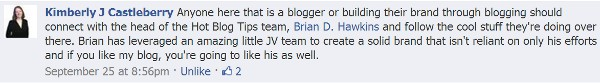 Anyone here that is a blogger or building their brand through blogging should connect with the head of the Hot Blog Tips team, Brian D. Hawkins and follow the cool stuff they're doing over there. Brian has leveraged an amazing little JV team to create a solid brand that isn't reliant on only his efforts and if you like my blog, you're going to like his as well.