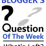 Blogger's Question Of The Week - What's Left?