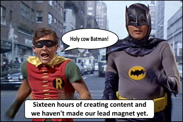 Holy cow Batman! Sixteen hours of creating content and I haven't made my lead magnet yet.